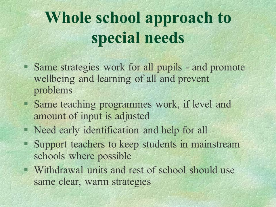 §Same strategies work for all pupils - and promote wellbeing and learning of all and prevent problems §Same teaching programmes work, if level and amount of input is adjusted §Need early identification and help for all §Support teachers to keep students in mainstream schools where possible §Withdrawal units and rest of school should use same clear, warm strategies Whole school approach to special needs