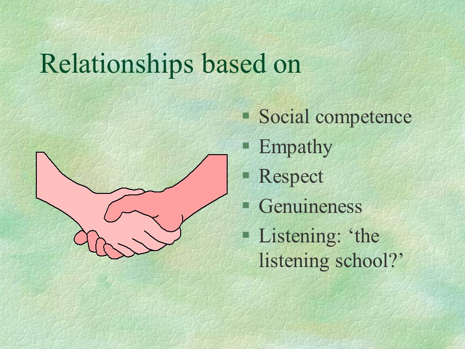 Relationships based on §Social competence §Empathy §Respect §Genuineness §Listening: 'the listening school '