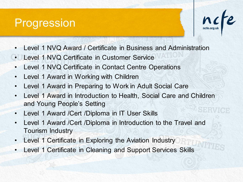 Progression Level 1 NVQ Award / Certificate in Business and Administration Level 1 NVQ Certificate in Customer Service Level 1 NVQ Certificate in Cont