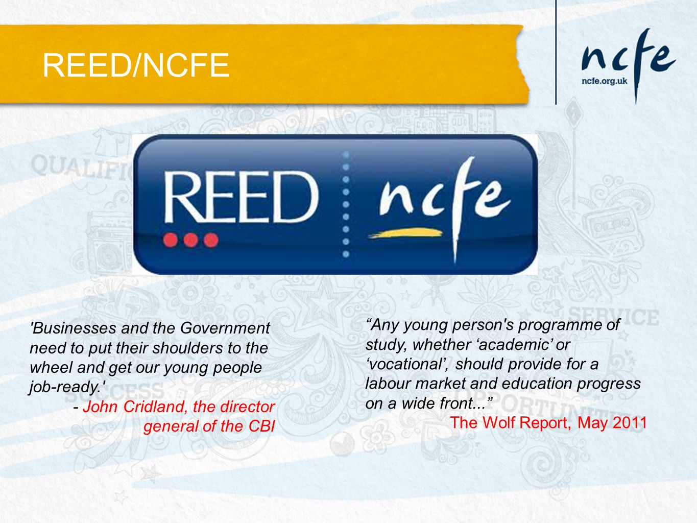 REED/NCFE Any young person s programme of study, whether 'academic' or 'vocational', should provide for a labour market and education progress on a wide front... The Wolf Report, May 2011 Businesses and the Government need to put their shoulders to the wheel and get our young people job-ready. - John Cridland, the director general of the CBI