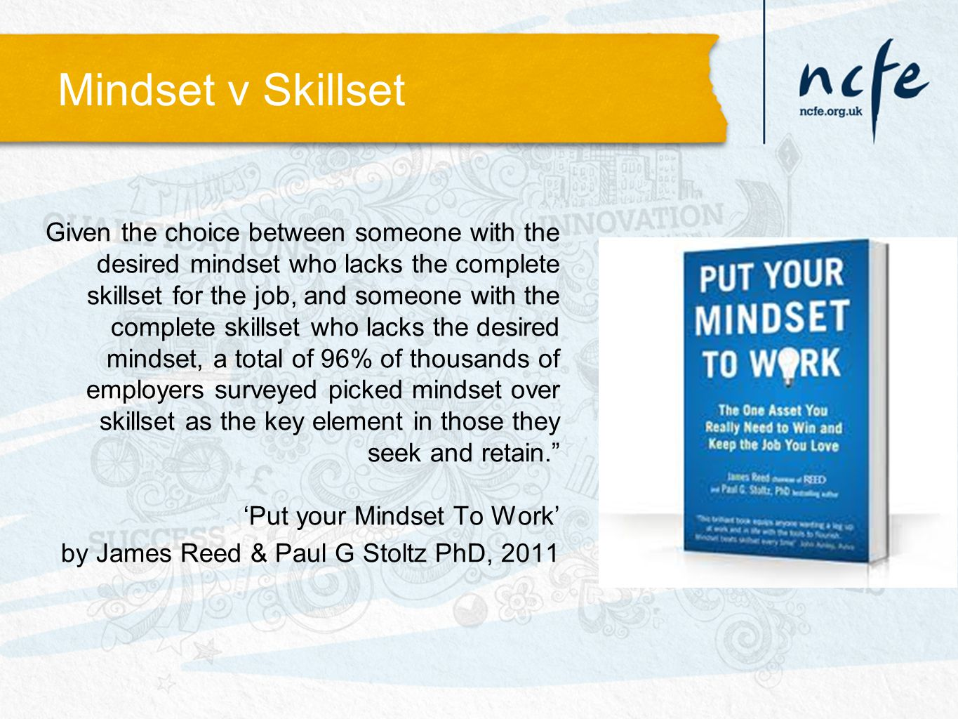 Mindset v Skillset Given the choice between someone with the desired mindset who lacks the complete skillset for the job, and someone with the complete skillset who lacks the desired mindset, a total of 96% of thousands of employers surveyed picked mindset over skillset as the key element in those they seek and retain. 'Put your Mindset To Work' by James Reed & Paul G Stoltz PhD, 2011