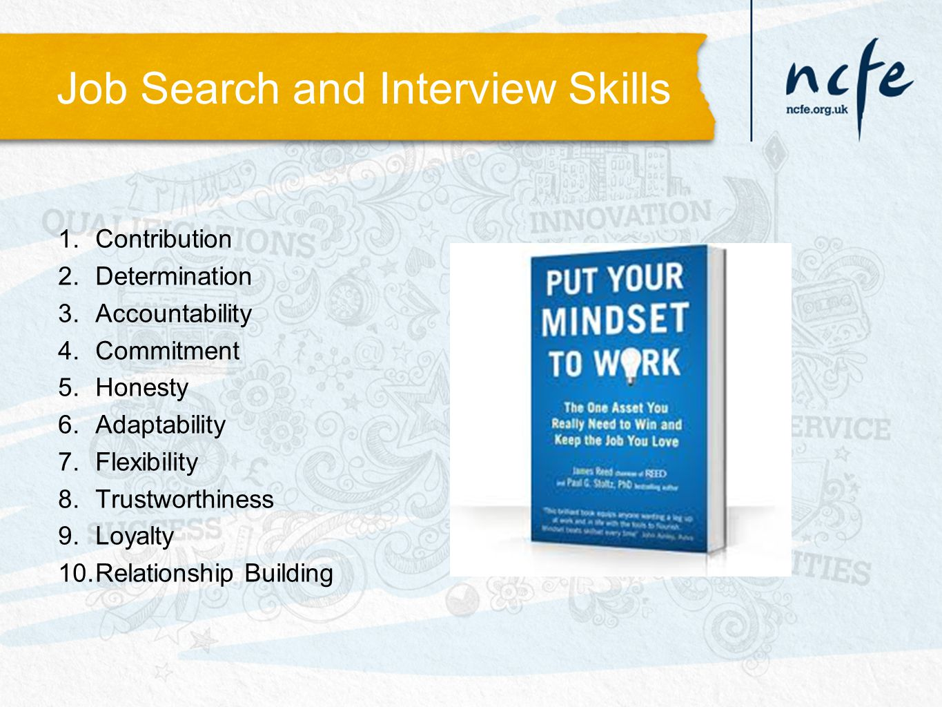 Job Search and Interview Skills 1.Contribution 2.Determination 3.Accountability 4.Commitment 5.Honesty 6.Adaptability 7.Flexibility 8.Trustworthiness