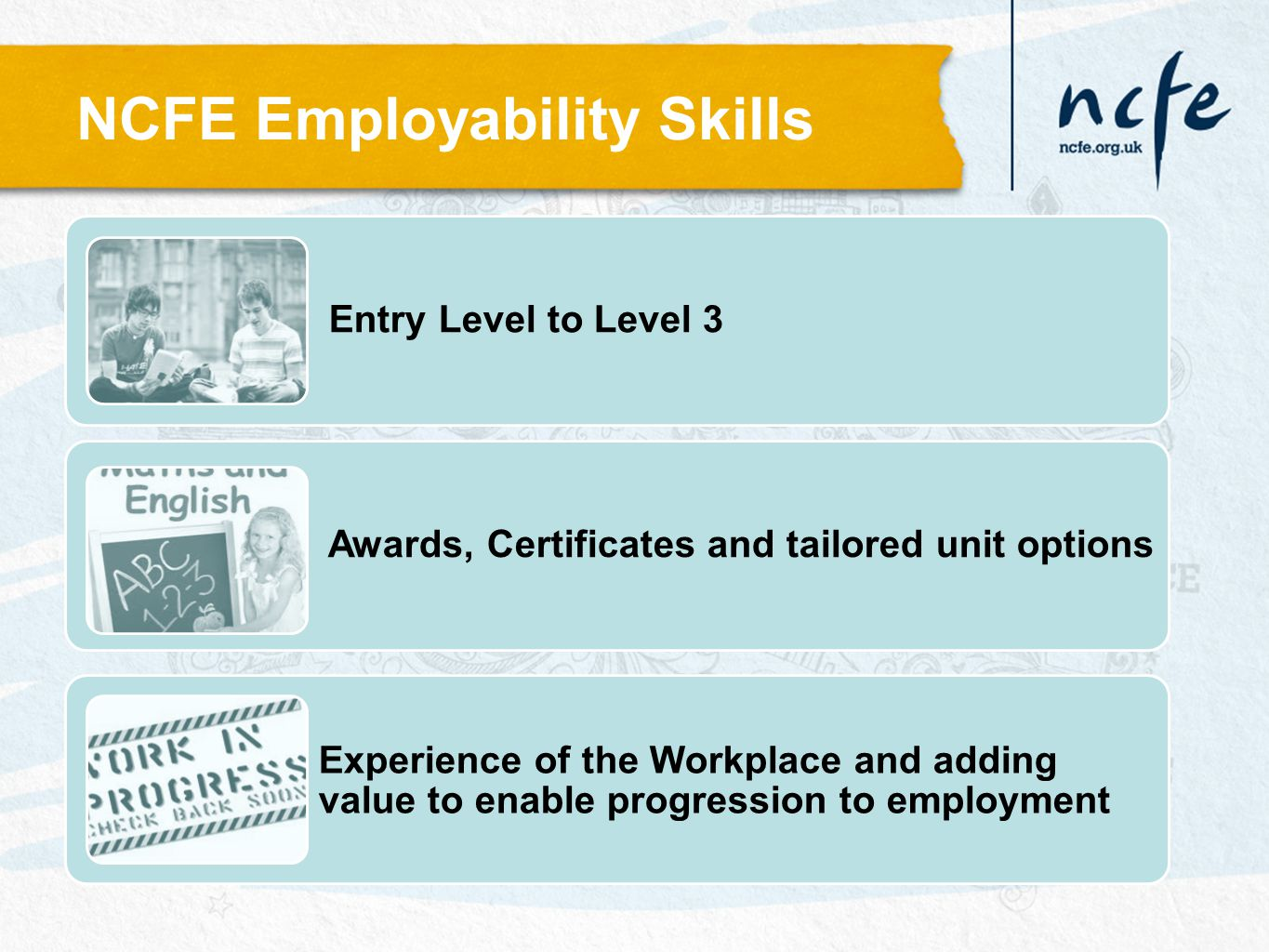 Entry Level to Level 3 Awards, Certificates and tailored unit options Experience of the Workplace and adding value to enable progression to employment