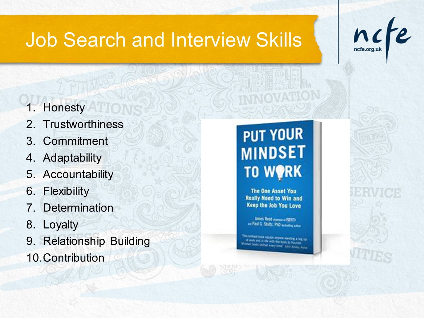 Job Search and Interview Skills 1.Honesty 2.Trustworthiness 3.Commitment 4.Adaptability 5.Accountability 6.Flexibility 7.Determination 8.Loyalty 9.Relationship Building 10.Contribution