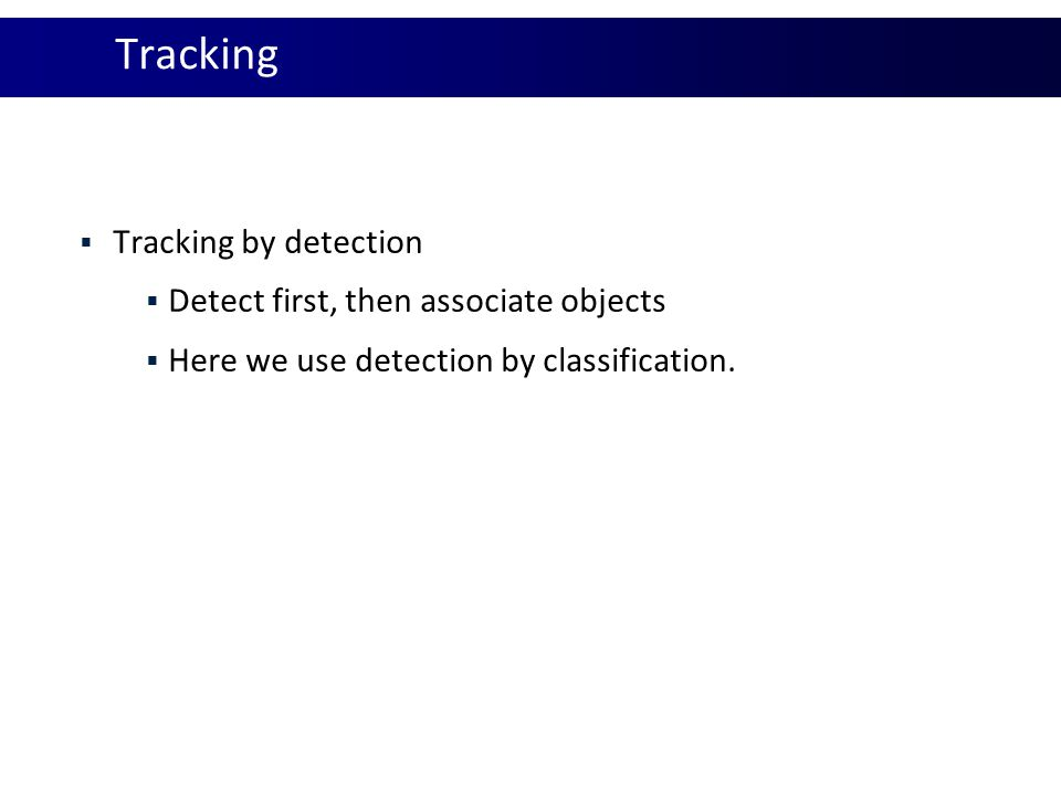 Tracking  Tracking by detection  Detect first, then associate objects  Here we use detection by classification.