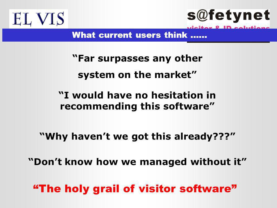 What current users think …… Far surpasses any other system on the market The holy grail of visitor software I would have no hesitation in recommending this software Why haven't we got this already Don't know how we managed without it