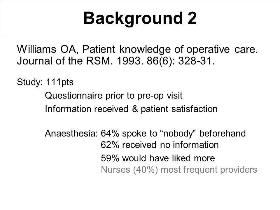 Background 2 Study: 111pts Questionnaire prior to pre-op visit Information received & patient satisfaction Anaesthesia:64% spoke to nobody beforehand 62% received no information 59% would have liked more Nurses (40%) most frequent providers Williams OA, Patient knowledge of operative care.