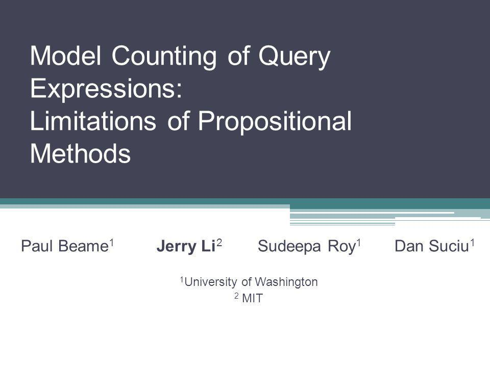 Model Counting of Query Expressions: Limitations of Propositional Methods Paul Beame 1 Jerry Li 2 Sudeepa Roy 1 Dan Suciu 1 1 University of Washington