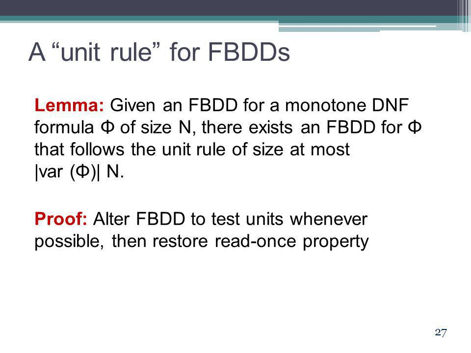 "A ""unit rule"" for FBDDs Lemma: Given an FBDD for a monotone DNF formula Φ of size N, there exists an FBDD for Φ that follows the unit rule of size at"