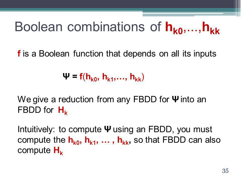 Boolean combinations of h k0,...,h kk f is a Boolean function that depends on all its inputs Ψ = f(h k0, h k1,…, h kk ) We give a reduction from any F