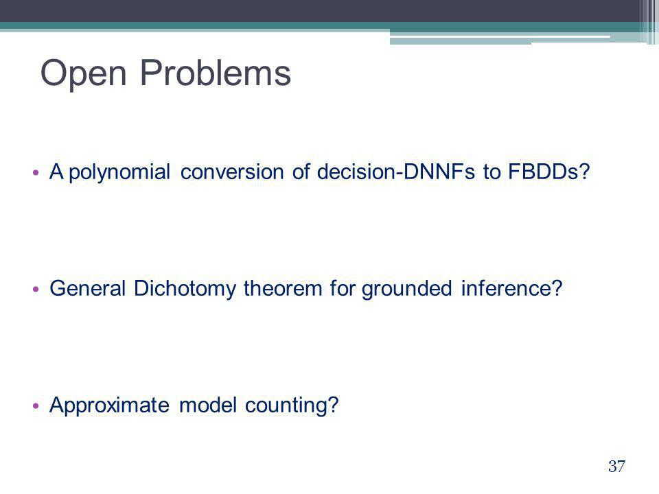 Open Problems A polynomial conversion of decision-DNNFs to FBDDs? General Dichotomy theorem for grounded inference? Approximate model counting? 37