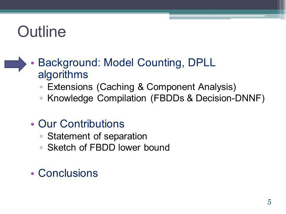 Outline Background: Model Counting, DPLL algorithms ▫ Extensions (Caching & Component Analysis) ▫ Knowledge Compilation (FBDDs & Decision-DNNF) Our Co