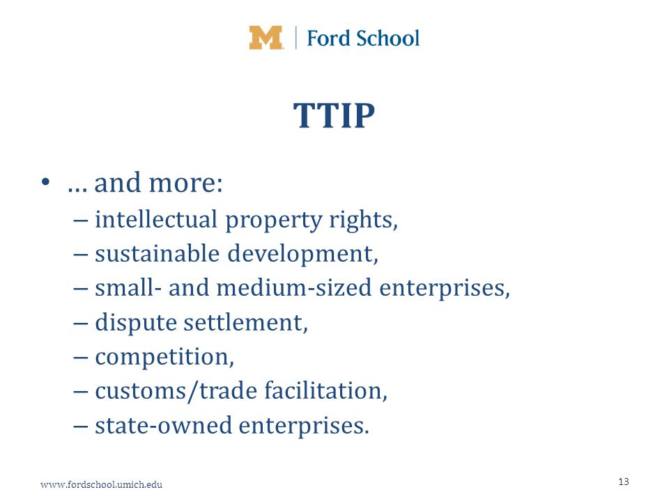 www.fordschool.umich.edu TTIP … and more: – intellectual property rights, – sustainable development, – small- and medium-sized enterprises, – dispute settlement, – competition, – customs/trade facilitation, – state-owned enterprises.
