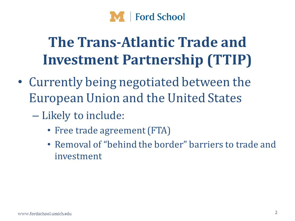 www.fordschool.umich.edu The Trans-Atlantic Trade and Investment Partnership (TTIP) Currently being negotiated between the European Union and the United States – Likely to include: Free trade agreement (FTA) Removal of behind the border barriers to trade and investment 2