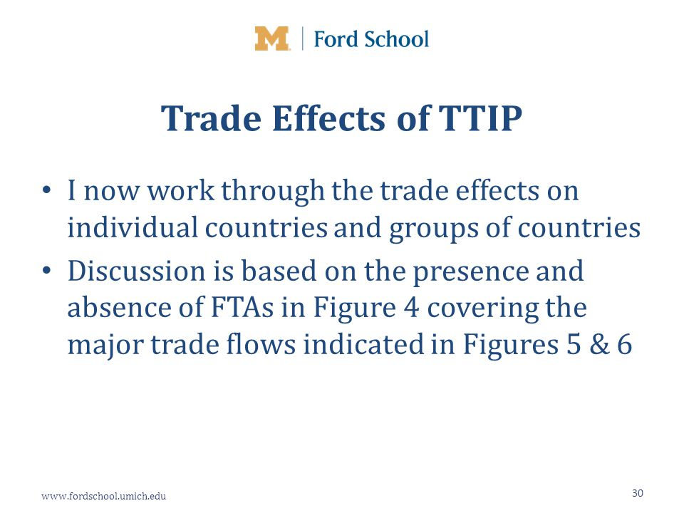 www.fordschool.umich.edu Trade Effects of TTIP I now work through the trade effects on individual countries and groups of countries Discussion is based on the presence and absence of FTAs in Figure 4 covering the major trade flows indicated in Figures 5 & 6 30