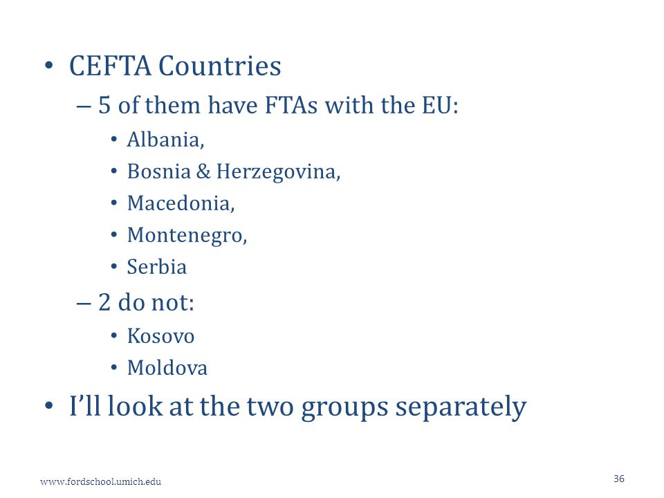 www.fordschool.umich.edu 36 CEFTA Countries – 5 of them have FTAs with the EU: Albania, Bosnia & Herzegovina, Macedonia, Montenegro, Serbia – 2 do not: Kosovo Moldova I'll look at the two groups separately