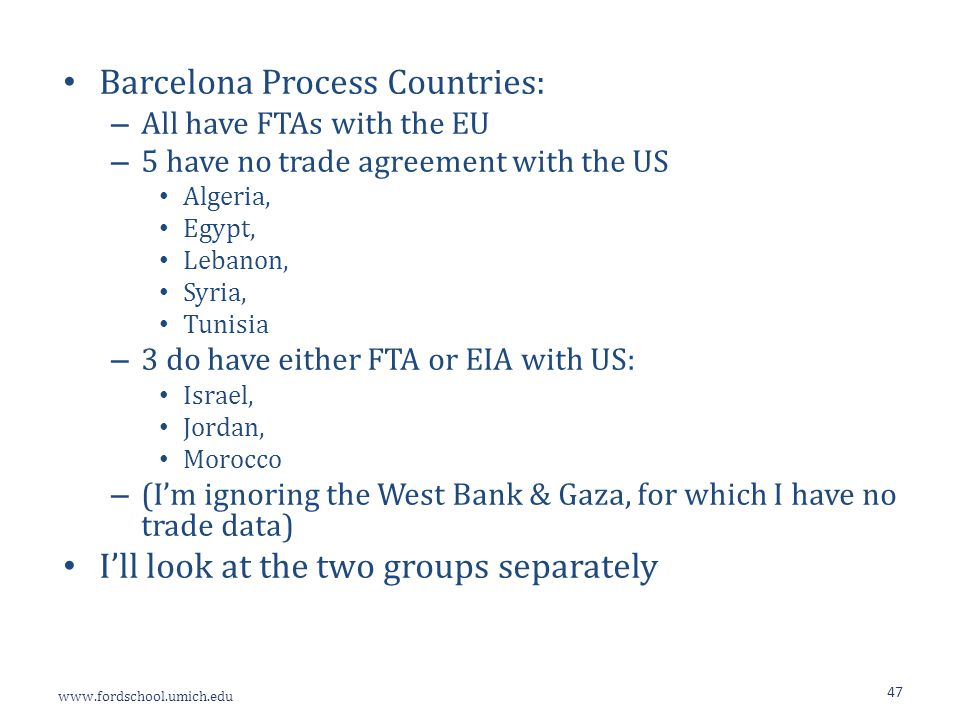 www.fordschool.umich.edu 47 Barcelona Process Countries: – All have FTAs with the EU – 5 have no trade agreement with the US Algeria, Egypt, Lebanon, Syria, Tunisia – 3 do have either FTA or EIA with US: Israel, Jordan, Morocco – (I'm ignoring the West Bank & Gaza, for which I have no trade data) I'll look at the two groups separately