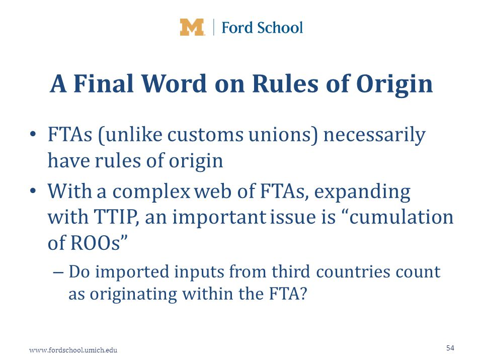 www.fordschool.umich.edu A Final Word on Rules of Origin FTAs (unlike customs unions) necessarily have rules of origin With a complex web of FTAs, expanding with TTIP, an important issue is cumulation of ROOs – Do imported inputs from third countries count as originating within the FTA.