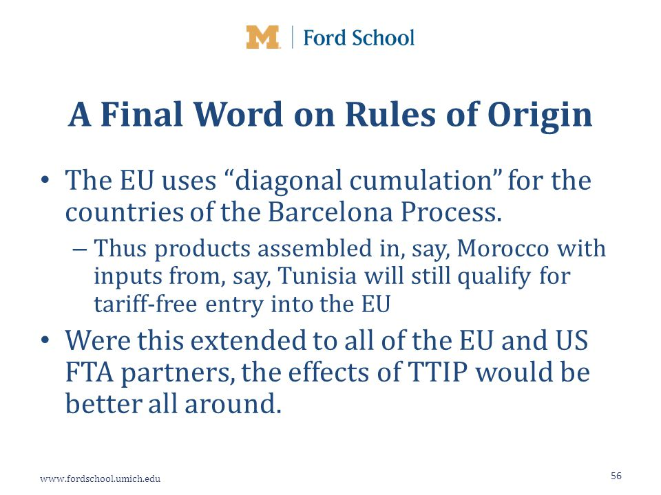 www.fordschool.umich.edu A Final Word on Rules of Origin The EU uses diagonal cumulation for the countries of the Barcelona Process.
