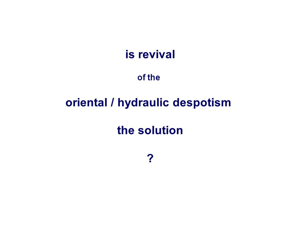 is revival of the oriental / hydraulic despotism the solution ?