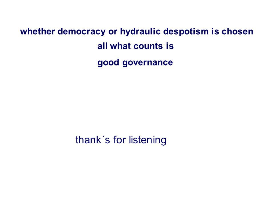 thank´s for listening whether democracy or hydraulic despotism is chosen all what counts is good governance