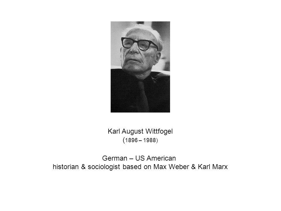 Karl August Wittfogel ( 1896 – 1988) German – US American historian & sociologist based on Max Weber & Karl Marx