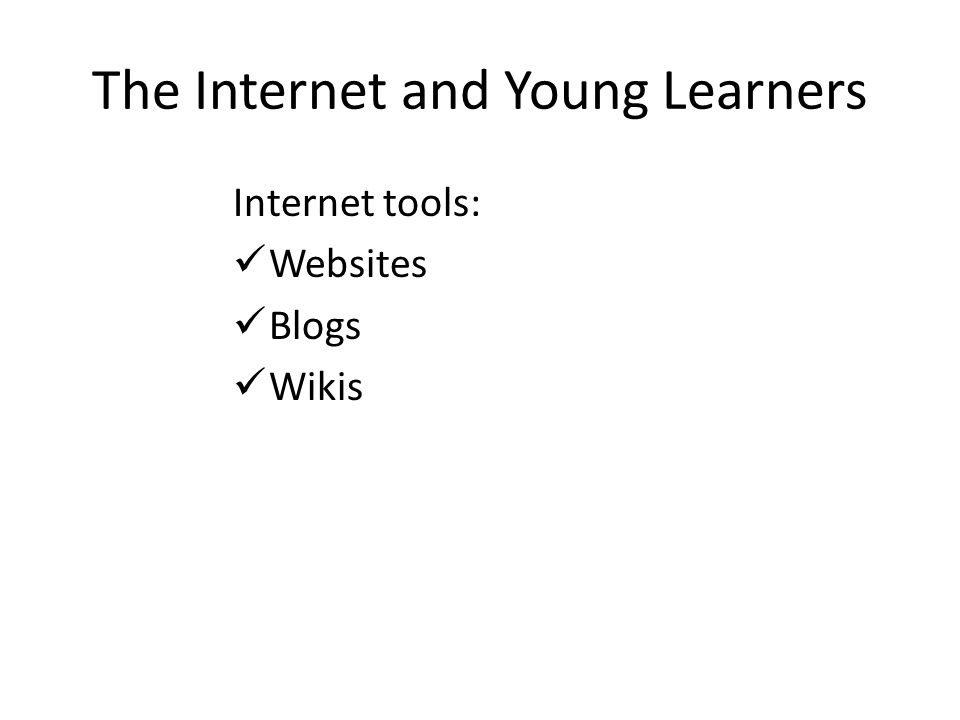The Internet and Young Learners Internet tools: Websites Blogs Wikis