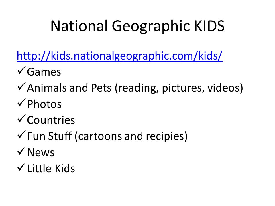 National Geographic KIDS   Games Animals and Pets (reading, pictures, videos) Photos Countries Fun Stuff (cartoons and recipies) News Little Kids