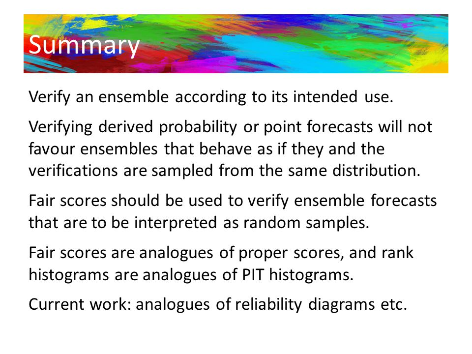 Summary Verify an ensemble according to its intended use. Verifying derived probability or point forecasts will not favour ensembles that behave as if