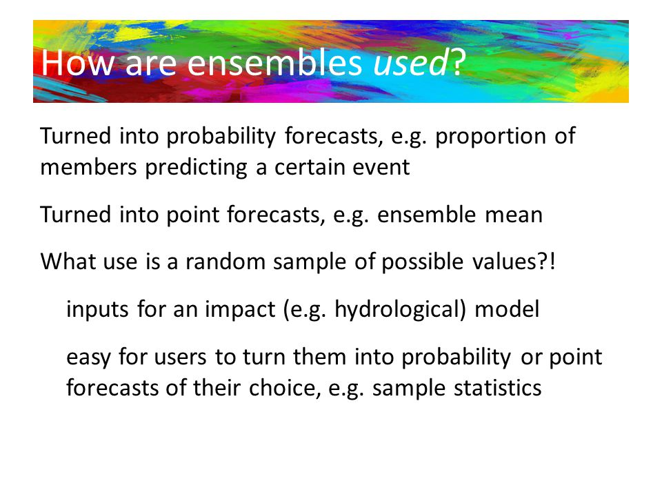 How are ensembles used? Turned into probability forecasts, e.g. proportion of members predicting a certain event Turned into point forecasts, e.g. ens