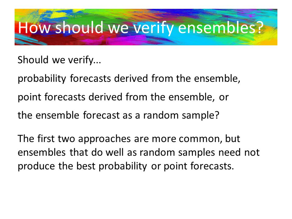 How should we verify ensembles? Should we verify... probability forecasts derived from the ensemble, point forecasts derived from the ensemble, or the
