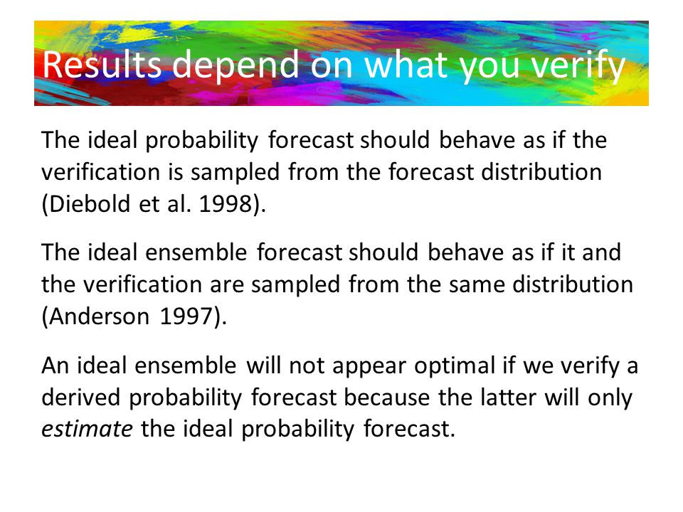 Results depend on what you verify The ideal probability forecast should behave as if the verification is sampled from the forecast distribution (Diebo