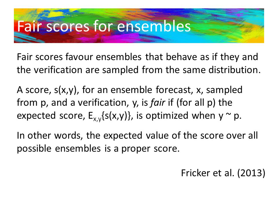 Fair scores for ensembles Fair scores favour ensembles that behave as if they and the verification are sampled from the same distribution. A score, s(