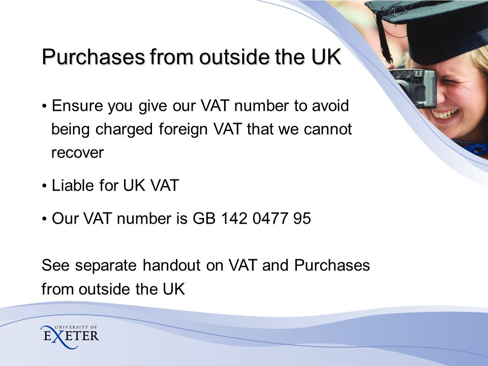 Purchases from outside the UK Ensure you give our VAT number to avoid being charged foreign VAT that we cannot recover Liable for UK VAT Our VAT number is GB 142 0477 95 See separate handout on VAT and Purchases from outside the UK