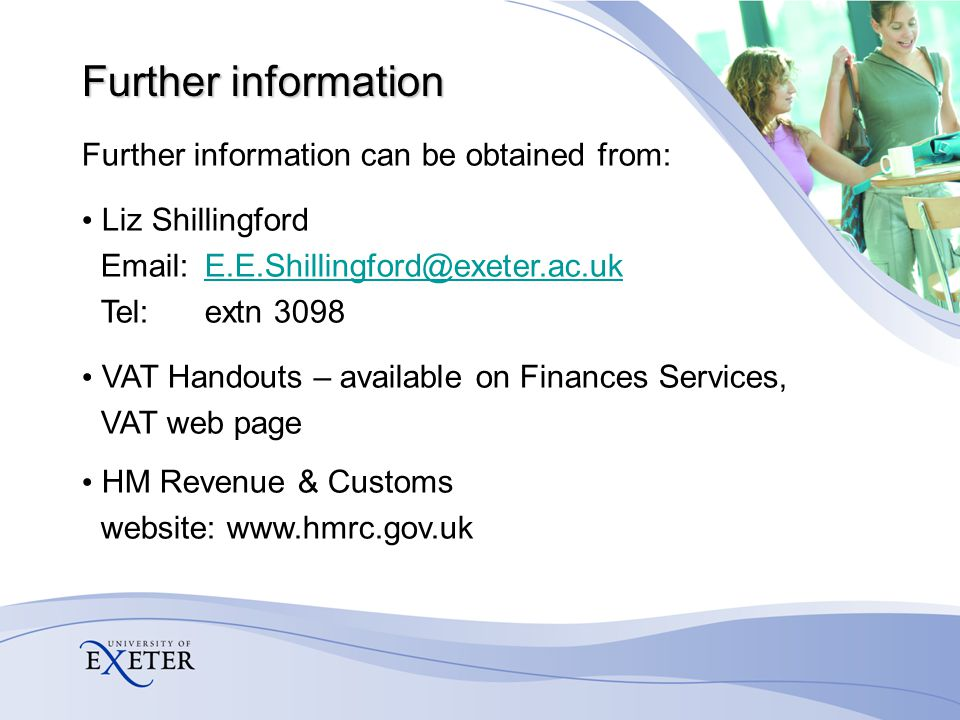 Further information Further information can be obtained from: Liz Shillingford Email:E.E.Shillingford@exeter.ac.ukE.E.Shillingford@exeter.ac.uk Tel:extn 3098 VAT Handouts – available on Finances Services, VAT web page HM Revenue & Customs website: www.hmrc.gov.uk