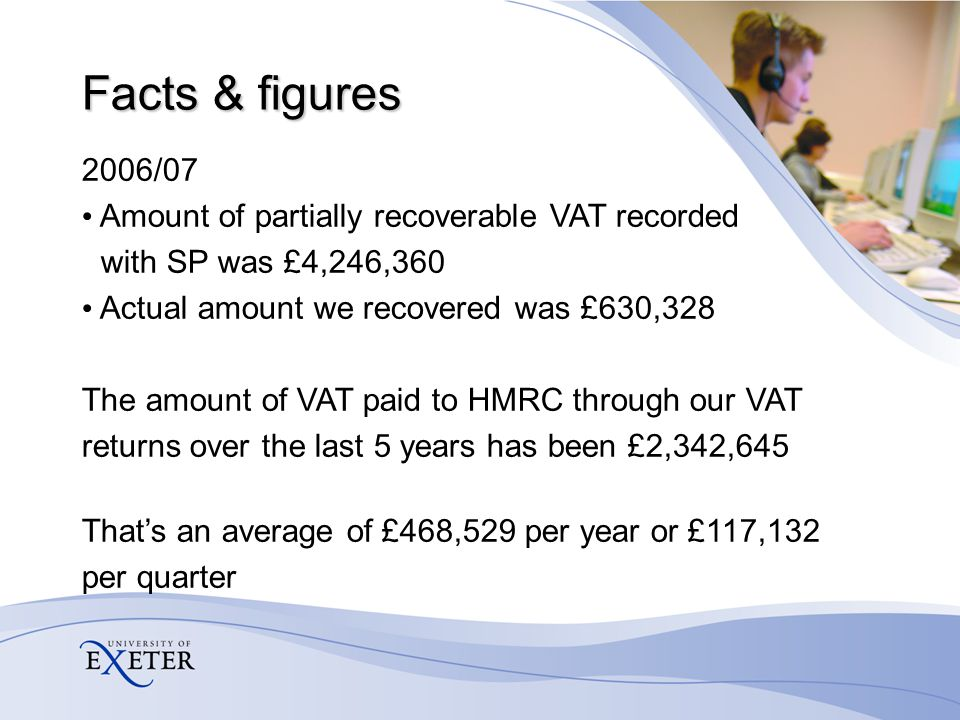 Facts & figures 2006/07 Amount of partially recoverable VAT recorded with SP was £4,246,360 Actual amount we recovered was £630,328 The amount of VAT paid to HMRC through our VAT returns over the last 5 years has been £2,342,645 That's an average of £468,529 per year or £117,132 per quarter