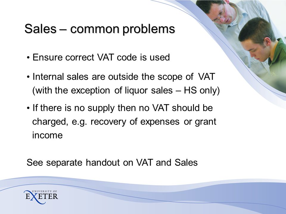 Purchases - common problems VAT inclusive invoices – VAT must be split out – VAT fraction is 7/47 of total amount Mixed supply invoices – Enter a separate line for each change in tax rate – Do not enter total amount using OS and ignore the VAT completely