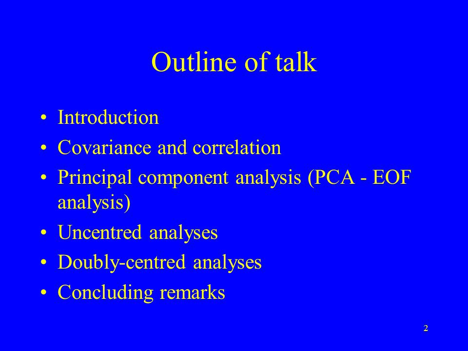 2 Outline of talk Introduction Covariance and correlation Principal component analysis (PCA - EOF analysis) Uncentred analyses Doubly-centred analyses Concluding remarks