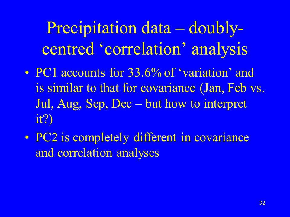 32 Precipitation data – doubly- centred 'correlation' analysis PC1 accounts for 33.6% of 'variation' and is similar to that for covariance (Jan, Feb vs.