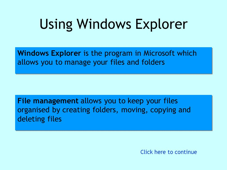 Using Windows Explorer Windows Explorer is the program in Microsoft which allows you to manage your files and folders File management allows you to ke