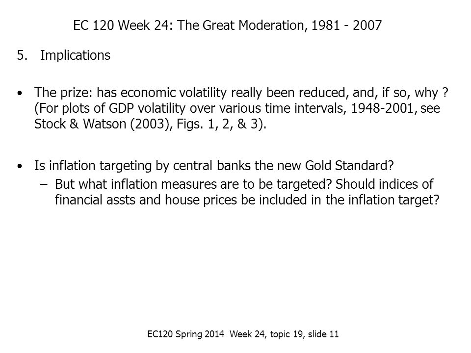 EC120 Spring 2014 Week 24, topic 19, slide 11 EC 120 Week 24: The Great Moderation, 1981 - 2007 5.Implications The prize: has economic volatility really been reduced, and, if so, why .