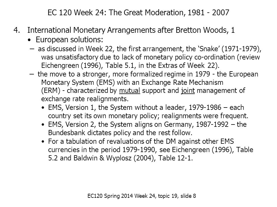 EC120 Spring 2014 Week 24, topic 19, slide 8 EC 120 Week 24: The Great Moderation, 1981 - 2007 4.International Monetary Arrangements after Bretton Woods, 1 European solutions: ̶ as discussed in Week 22, the first arrangement, the 'Snake' (1971-1979), was unsatisfactory due to lack of monetary policy co-ordination (review Eichengreen (1996), Table 5.1, in the Extras of Week 22).