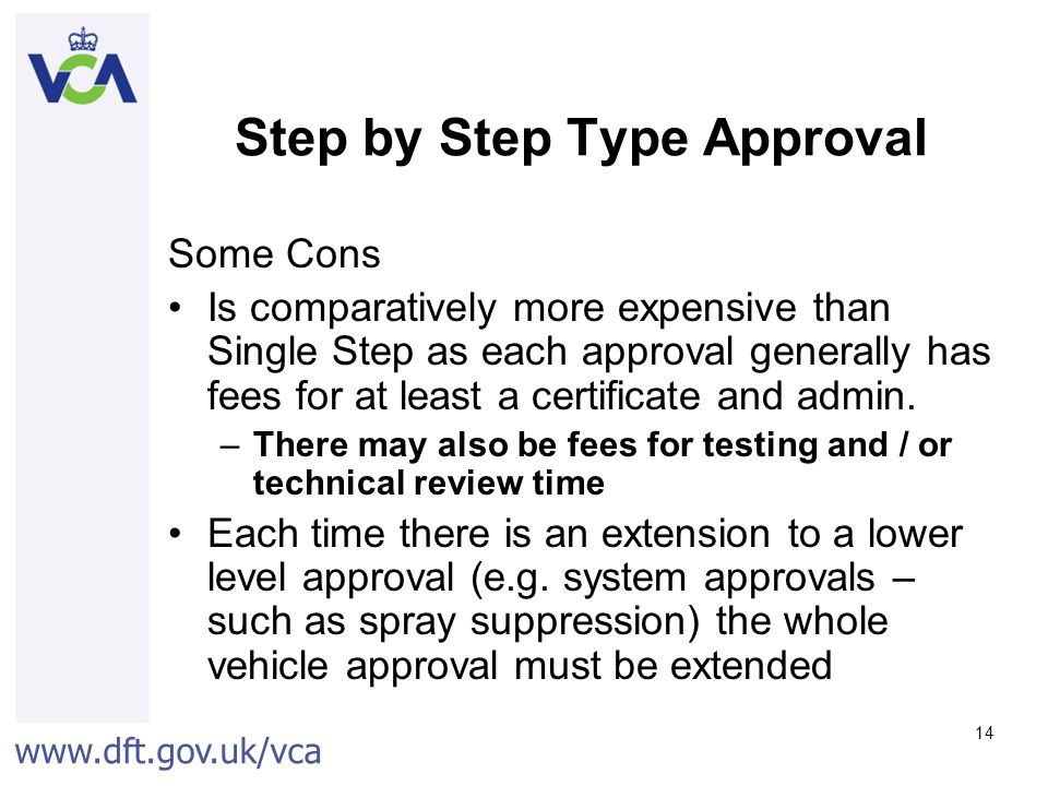 www.dft.gov.uk/vca 14 Step by Step Type Approval Some Cons Is comparatively more expensive than Single Step as each approval generally has fees for at least a certificate and admin.