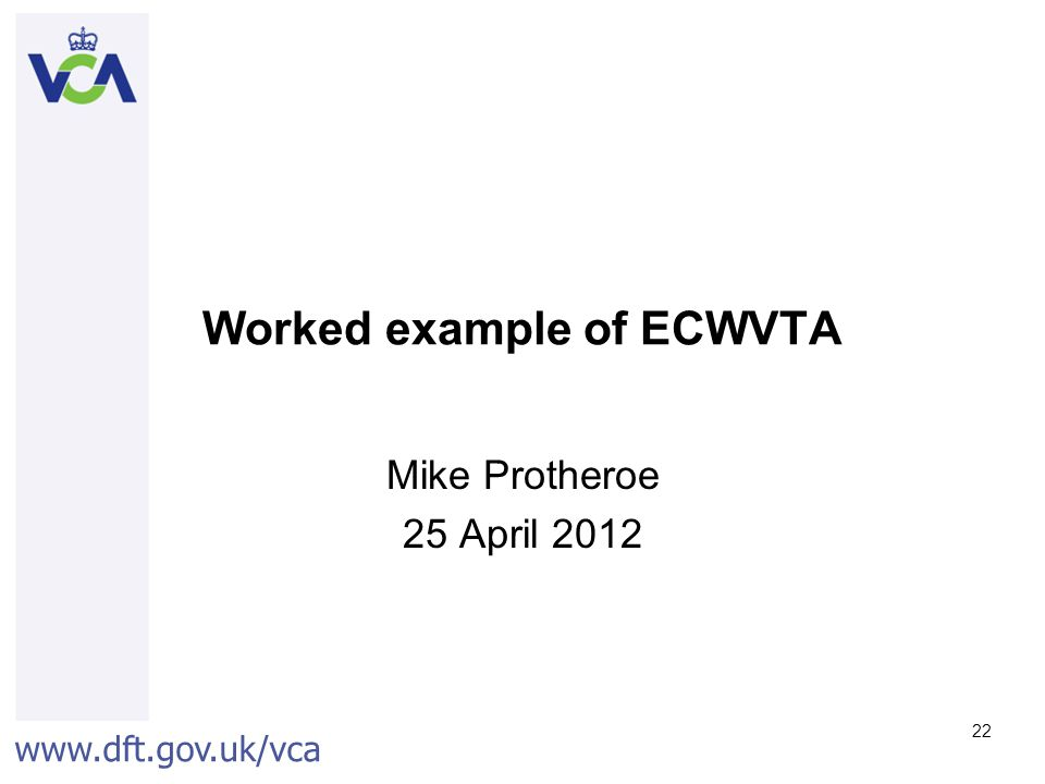 www.dft.gov.uk/vca 22 Worked example of ECWVTA Mike Protheroe 25 April 2012