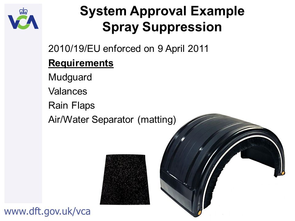 www.dft.gov.uk/vca 29 2010/19/EU enforced on 9 April 2011 Requirements Mudguard Valances Rain Flaps Air/Water Separator (matting) System Approval Example Spray Suppression