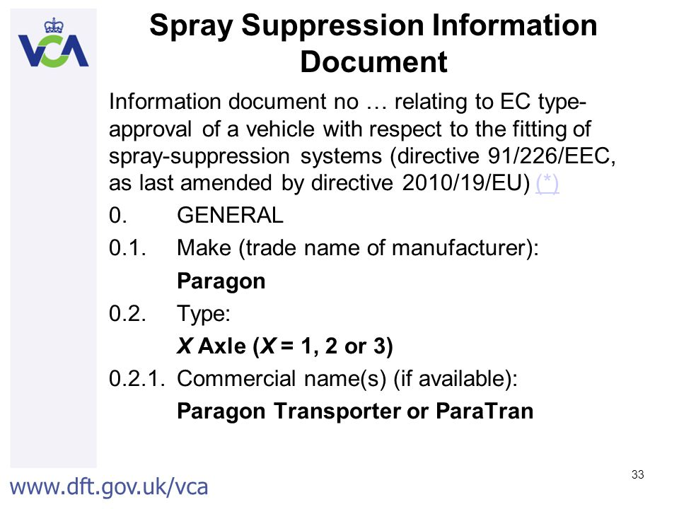 www.dft.gov.uk/vca 33 Spray Suppression Information Document Information document no … relating to EC type- approval of a vehicle with respect to the fitting of spray-suppression systems (directive 91/226/EEC, as last amended by directive 2010/19/EU) (*)(*) 0.GENERAL 0.1.Make (trade name of manufacturer): Paragon 0.2.Type: X Axle (X = 1, 2 or 3) 0.2.1.Commercial name(s) (if available): Paragon Transporter or ParaTran