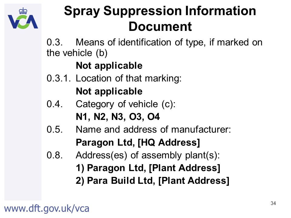 www.dft.gov.uk/vca 34 Spray Suppression Information Document 0.3.Means of identification of type, if marked on the vehicle (b) Not applicable 0.3.1.Location of that marking: Not applicable 0.4.Category of vehicle (c): N1, N2, N3, O3, O4 0.5.Name and address of manufacturer: Paragon Ltd, [HQ Address] 0.8.Address(es) of assembly plant(s): 1) Paragon Ltd, [Plant Address] 2) Para Build Ltd, [Plant Address]