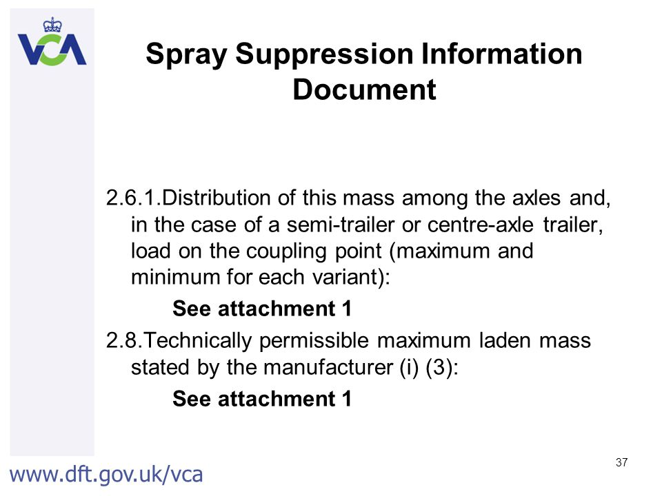 www.dft.gov.uk/vca 37 Spray Suppression Information Document 2.6.1.Distribution of this mass among the axles and, in the case of a semi-trailer or centre-axle trailer, load on the coupling point (maximum and minimum for each variant): See attachment 1 2.8.Technically permissible maximum laden mass stated by the manufacturer (i) (3): See attachment 1