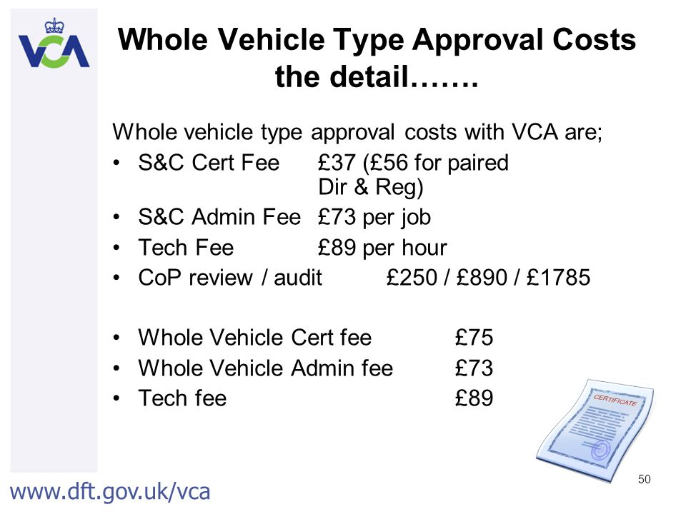 www.dft.gov.uk/vca 50 Whole Vehicle Type Approval Costs the detail…….
