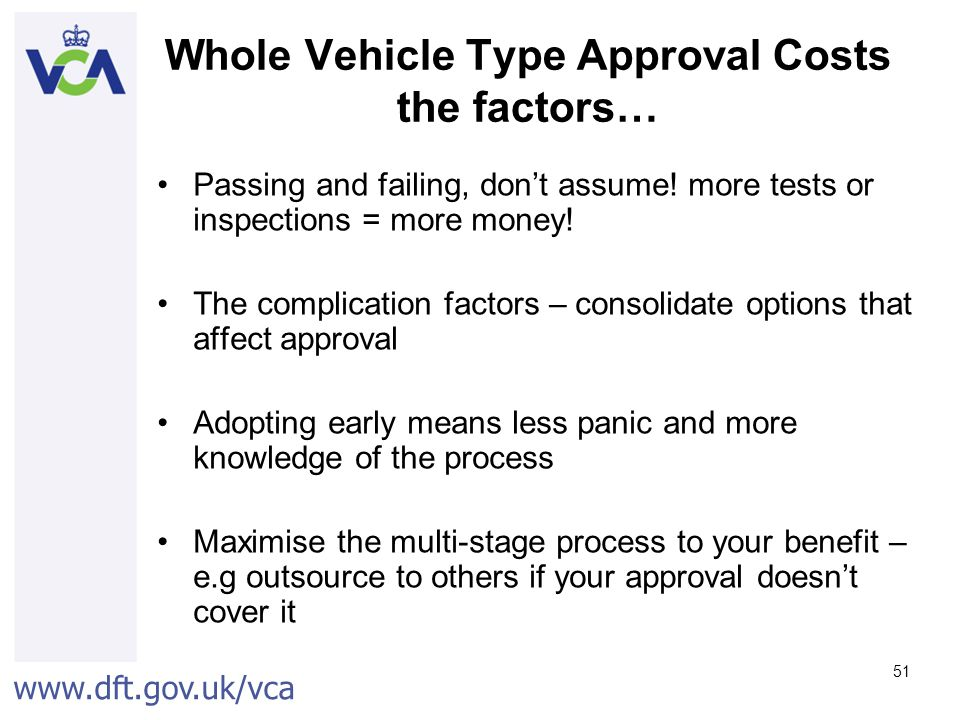 www.dft.gov.uk/vca 51 Whole Vehicle Type Approval Costs the factors… Passing and failing, don't assume.